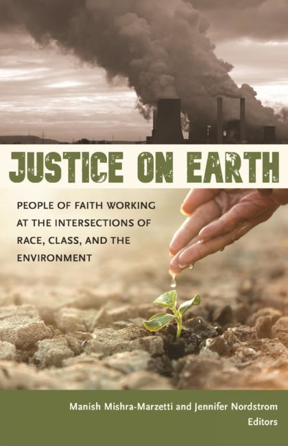 Justice on Earth People of Faith Working at the Intersections of Race, Class, and the Environment Manish Mishra-Marzetti and Jennifer Nordstrom Editors book cover