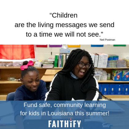 """Children are the living messages we send to a time we will not see."" Neil Postman Fund safe, community learning for kids in Louisiana this summer! Faithify"